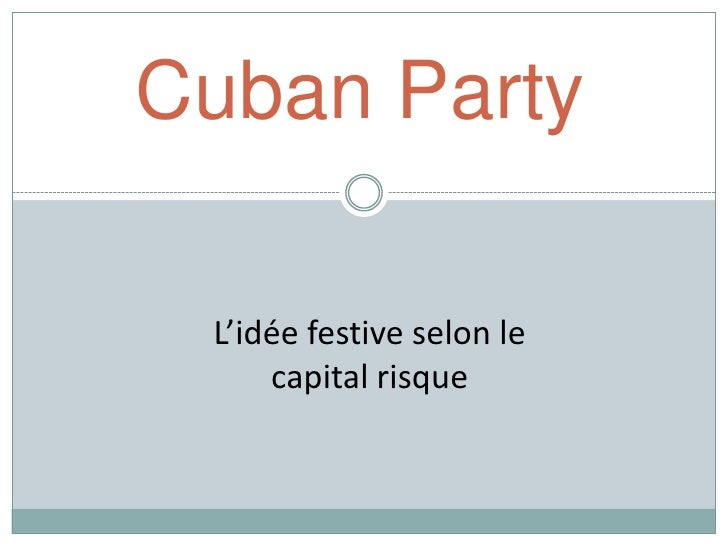 Cuban Party   L'idée festive selon le      capital risque