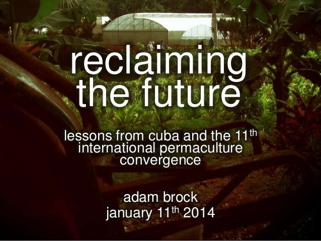 reclaiming the future lessons from cuba and the 11th international permaculture convergence  adam brock january 11th 2014