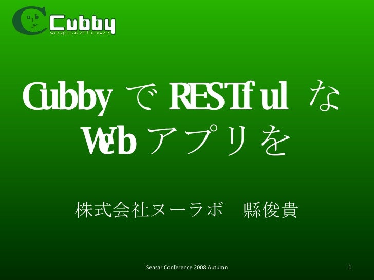 Cubby で RESTful な Web アプリを 株式会社ヌーラボ 縣俊貴 Seasar Conference 2008 Autumn