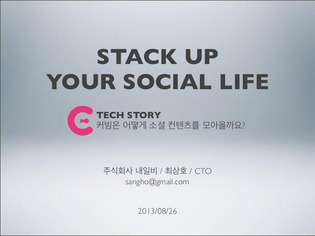 STACK UP YOUR SOCIAL LIFE 주식회사 내일비 / 최상호 / CTO sangho@gmail.com 2013/08/26 TECH STORY 커빙은 어떻게 소셜 컨텐츠를 모아올까요?