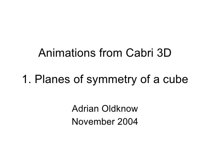 Animations from Cabri 3D 1. Planes of symmetry of a cube Adrian Oldknow November 2004