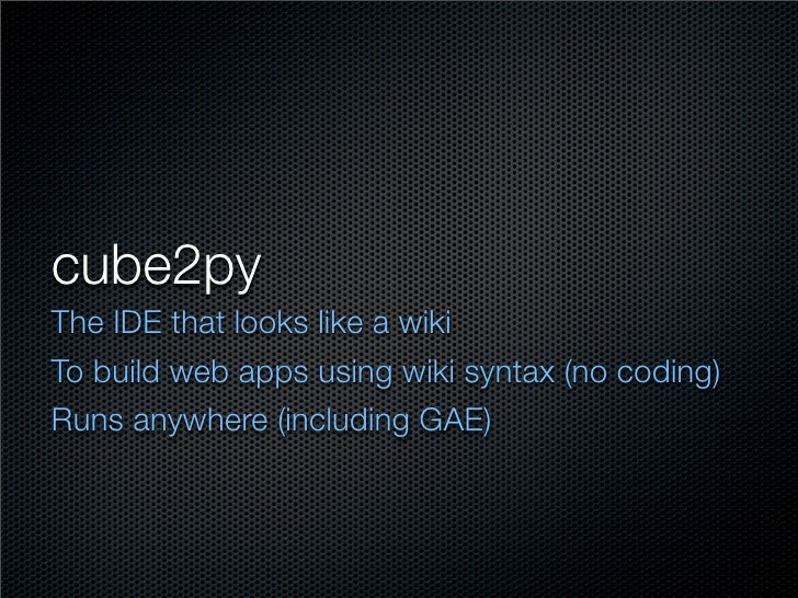 cube2py The IDE that looks like a wiki To build web apps using wiki syntax (no coding) Runs anywhere (including GAE)