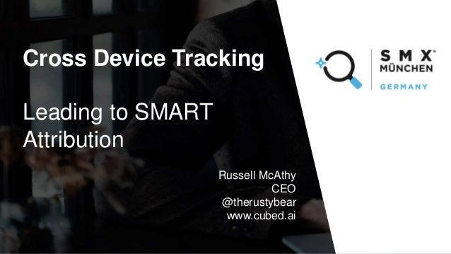 Cross Device Tracking Leading to SMART Attribution Russell McAthy CEO @therustybear www.cubed.ai