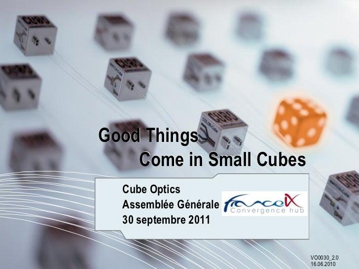 Good Things    Come in Small Cubes  Cube Optics  Assemblée Générale France-IX  30 septembre 2011                          ...