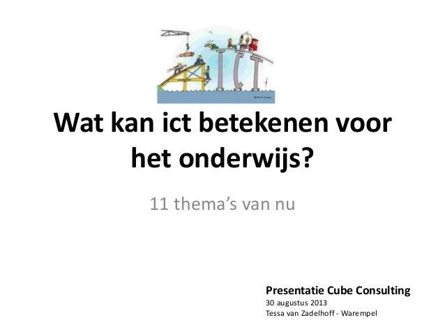 Wat kan ict betekenen voor het onderwijs? 11 thema's van nu Presentatie Cube Consulting 30 augustus 2013 Tessa van Zadelho...
