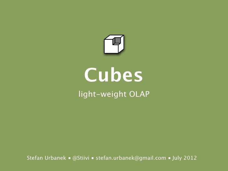 Cubes                   light-weight OLAPStefan Urbanek ■ @Stiivi ■ stefan.urbanek@gmail.com ■ July 2012