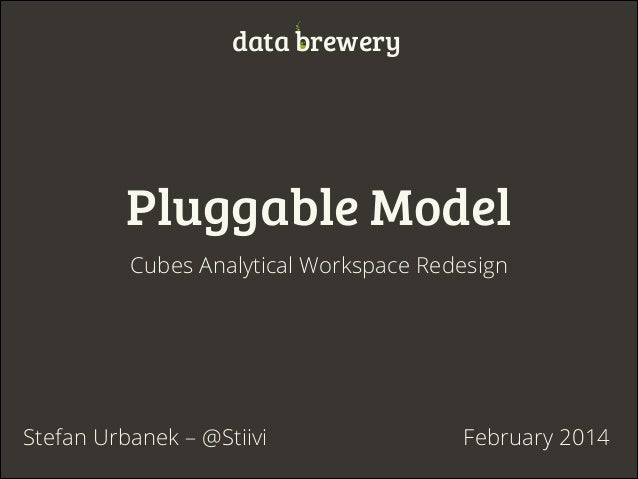 data brewery  Pluggable Model Cubes Analytical Workspace Redesign  Stefan Urbanek – @Stiivi  February 2014