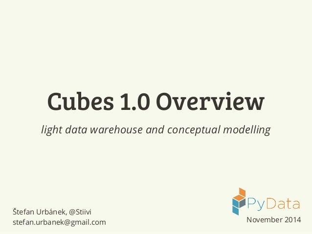 Cubes 1.0 Overview  light data warehouse and conceptual modelling  Štefan Urbánek, @Stiivi  stefan.urbanek@gmail.com Novem...