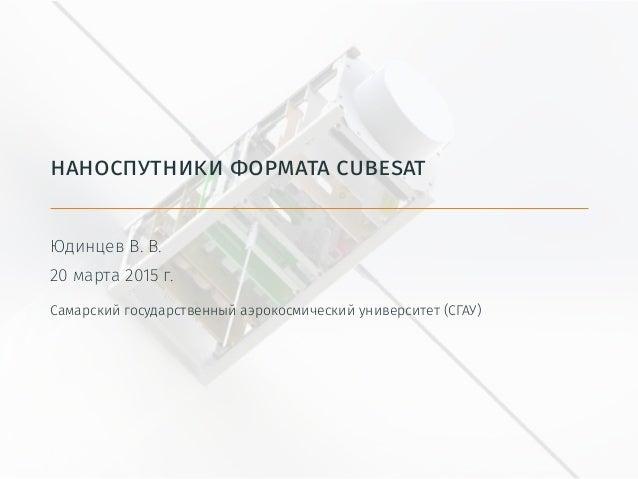 наноспутники формата cubesat Юдинцев В. В. 20 марта 2015 г. Самарский государственный аэрокосмический университет (СГАУ)
