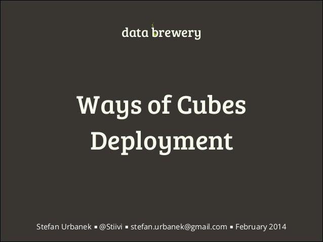 data brewery  Ways of Cubes Deployment Stefan Urbanek ■ @Stiivi ■ stefan.urbanek@gmail.com ■ February 2014