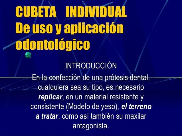 CUBETA INDIVIDUALDe uso y aplicaciónodontológicoINTRODUCCIÓNEn la confección de una prótesis dental,cualquiera sea su tipo...