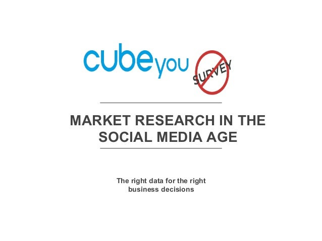 MARKET RESEARCH IN THE SOCIAL MEDIA AGE The right data for the right business decisions