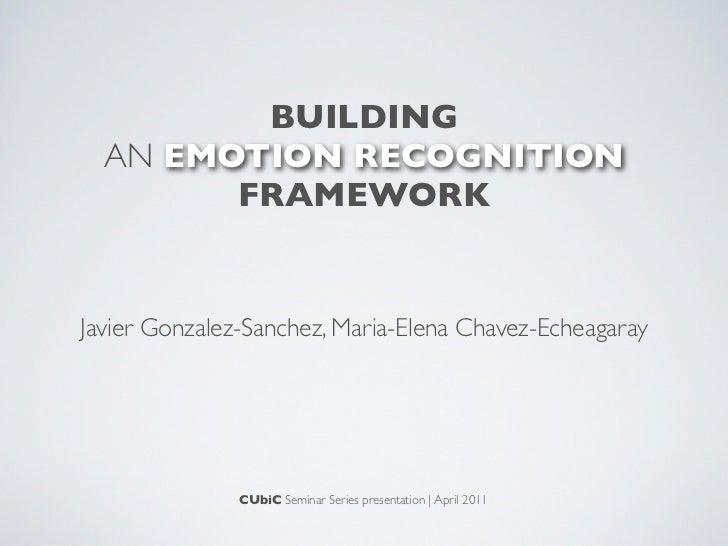 BUILDING  AN EMOTION RECOGNITION        FRAMEWORKJavier Gonzalez-Sanchez, Maria-Elena Chavez-Echeagaray               CUbi...
