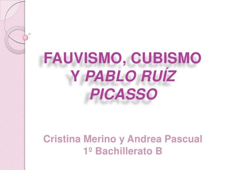 FAUVISMO, CUBISMO   Y PABLO RUÍZ      PICASSOCristina Merino y Andrea Pascual         1º Bachillerato B