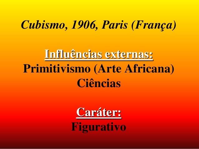 Cubismo, 1906, Paris (França) Influências externas: Primitivismo (Arte Africana) Ciências Caráter: Figurativo