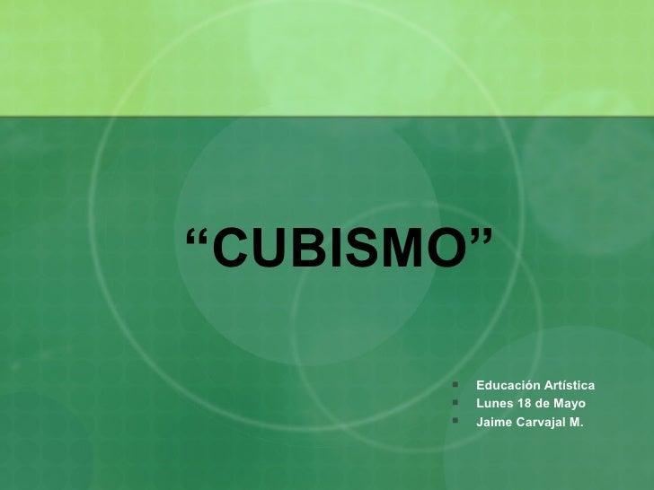"""""""CUBISMO""""            Educación Artística           Lunes 18 de Mayo           Jaime Carvajal M."""