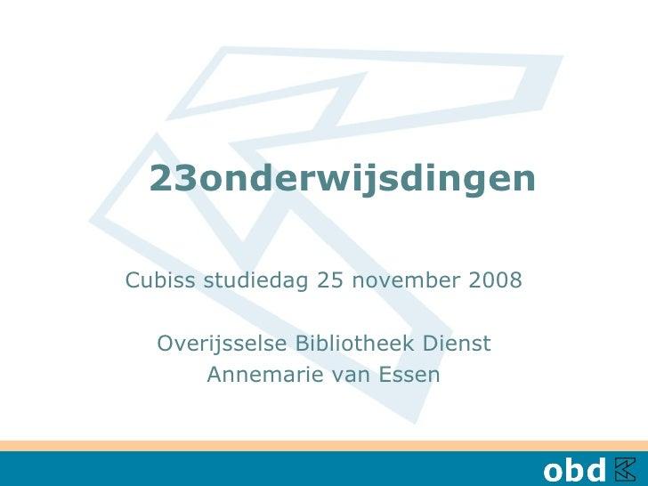 23onderwijsdingen  Cubiss studiedag 25 november 2008 Overijsselse Bibliotheek Dienst Annemarie van Essen