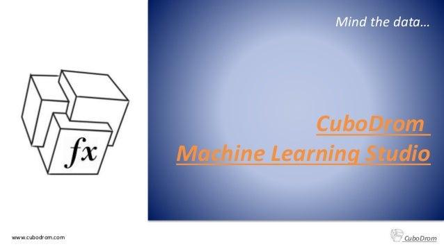 www.cubodrom.com CuboDrom Mind the data… CuboDrom Machine Learning Studio