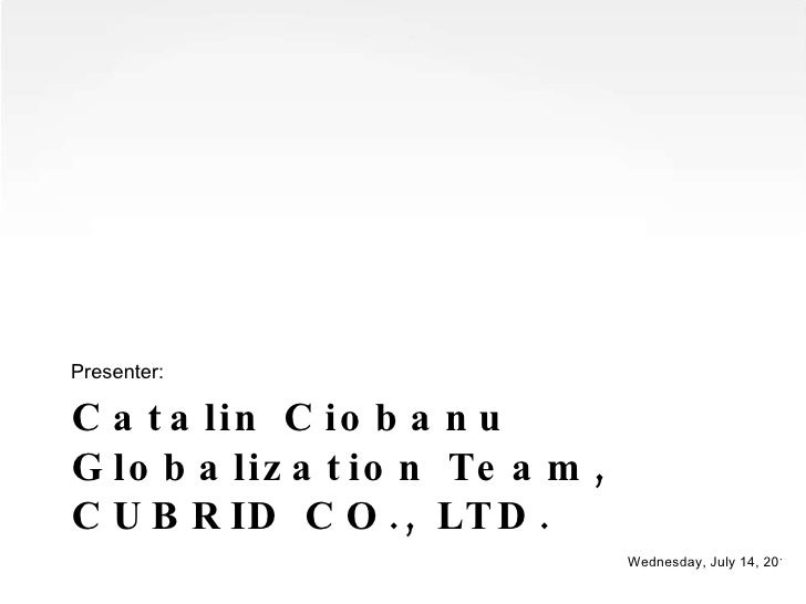Catalin Ciobanu  Globalization Team, CUBRID CO., LTD. <ul><li>Presenter: </li></ul>Wednesday, July 14, 2010