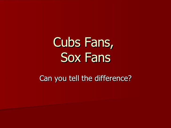 Cubs Fans,  Sox Fans Can you tell the difference?