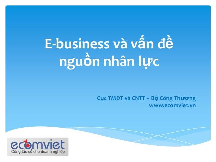 E-business và vấn đềnguồn nhân lực<br />Cục TMĐT và CNTT – Bộ Công Thương<br />www.ecomviet.vn<br />