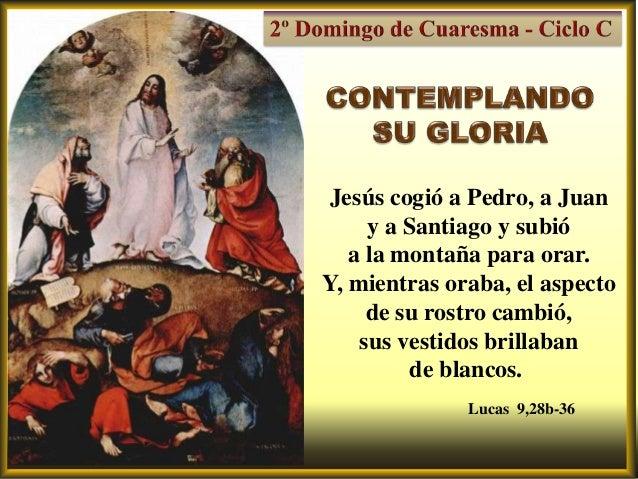 Jesús cogió a Pedro, a Juan     y a Santiago y subió   a la montaña para orar.Y, mientras oraba, el aspecto     de su rost...