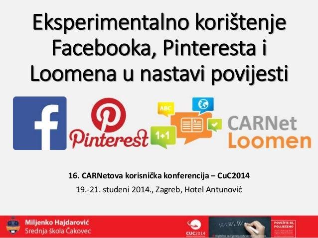 Eksperimentalno korištenje  Facebooka, Pinteresta i  Loomena u nastavi povijesti  16. CARNetova korisnička konferencija – ...