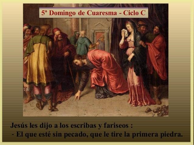 Jesús les dijo a los escribas y fariseos :- El que esté sin pecado, que le tire la primera piedra.