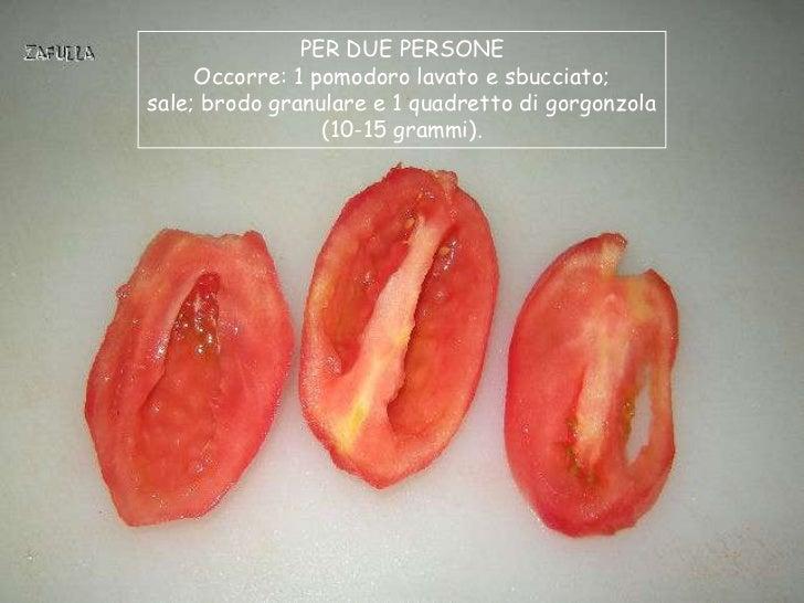 PER DUE PERSONE     Occorre: 1 pomodoro lavato e sbucciato;sale; brodo granulare e 1 quadretto di gorgonzola              ...