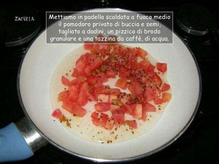 Mettiamo in padella scaldata a fuoco medio   il pomodoro privato di buccia e semi,   tagliato a dadini, un pizzico di brod...