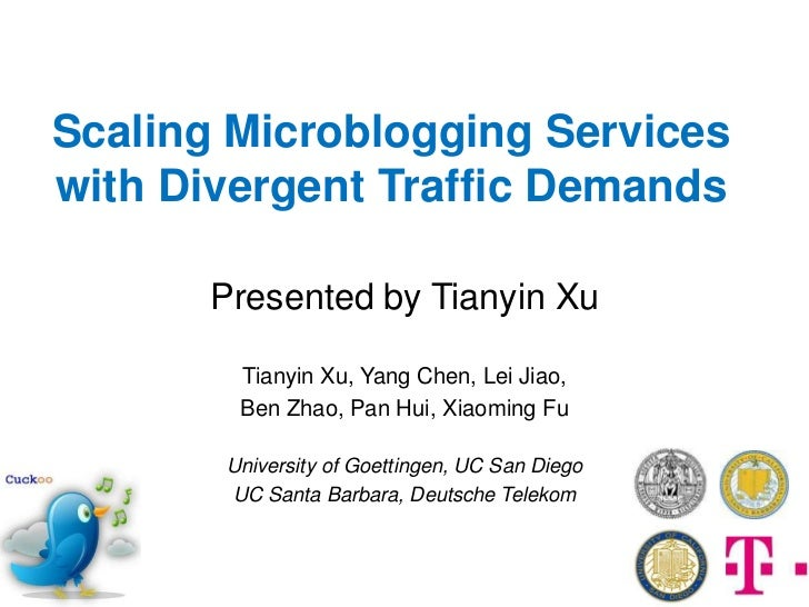 Scaling Microblogging Serviceswith Divergent Traffic Demands      Presented by Tianyin Xu        Tianyin Xu, Yang Chen, Le...