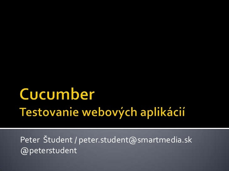 CucumberTestovanie webových aplikácií<br />Peter Študent / peter.student@smartmedia.sk<br />@peterstudent<br />
