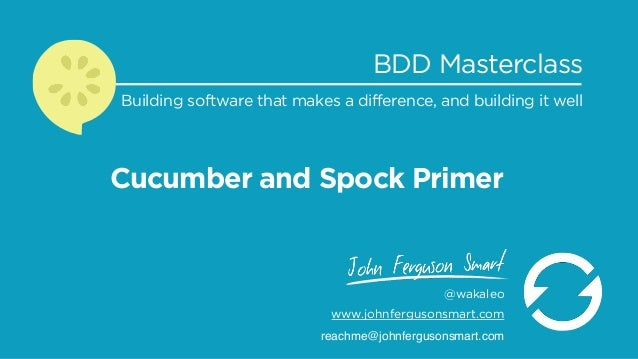 Cucumber and Spock Primer BDD Masterclass Building software that makes a difference, and building it well @wakaleo www.joh...