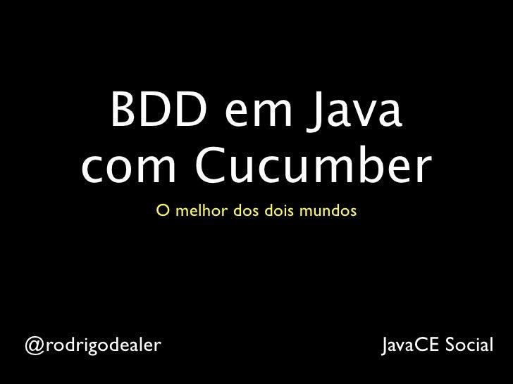 BDD em Java     com Cucumber             O melhor dos dois mundos@rodrigodealer                          JavaCE Social