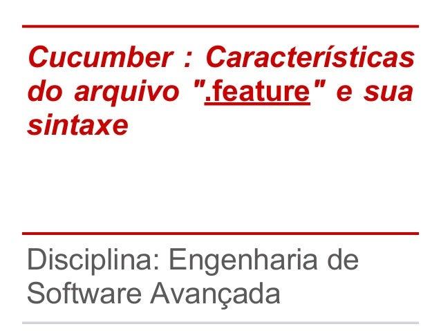 "Cucumber : Características do arquivo "".feature"" e sua sintaxe Disciplina: Engenharia de Software Avançada"