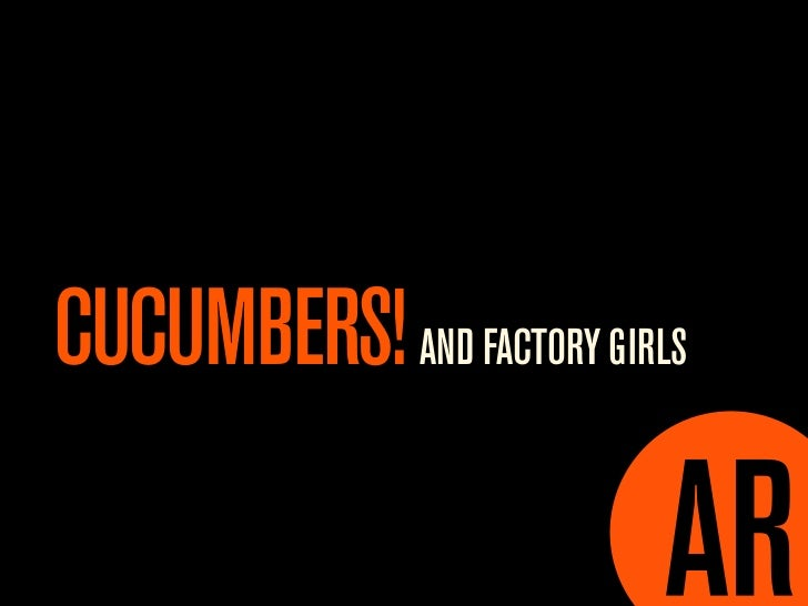 CUCUMBERS! AND FACTORY GIRLS