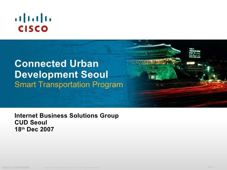 Connected Urban Development Seoul Smart Transportation Program Internet Business Solutions Group CUD Seoul 18 th  Dec 2007