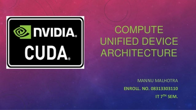 COMPUTE UNIFIED DEVICE ARCHITECTURE MANNU MALHOTRA ENROLL. NO. 08313303110 IT 7TH SEM.