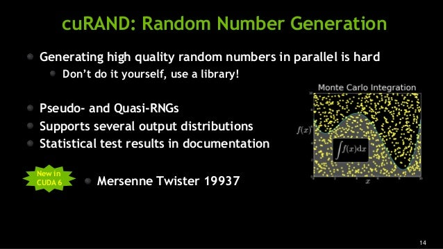 14 cuRAND: Random Number Generation Generating high quality random numbers in parallel is hard Don't do it yourself, use a...