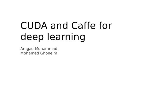 CUDA and Caffe for  deep learning  Amgad Muhammad  Mohamed Ghoneim