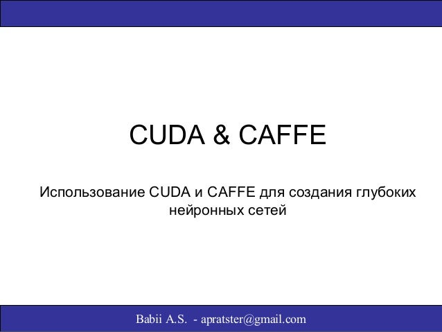 CUDA & CAFFE  Использование CUDA и CAFFE для создания глубоких  нейронных сетей  Babii A.S. - apratster@gmail.com