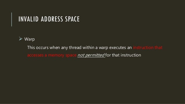 INVALID ADDRESS SPACE  Warp This occurs when any thread within a warp executes an instruction that accesses a memory spac...