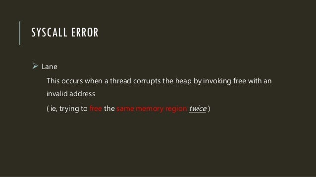 SYSCALL ERROR  Lane This occurs when a thread corrupts the heap by invoking free with an invalid address ( ie, trying to ...