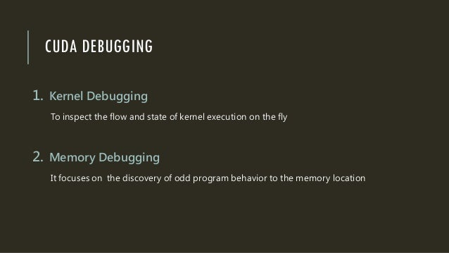 CUDA DEBUGGING 1. Kernel Debugging To inspect the flow and state of kernel execution on the fly 2. Memory Debugging It foc...
