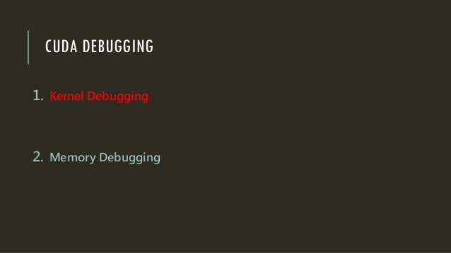 CUDA DEBUGGING 1. Kernel Debugging 2. Memory Debugging