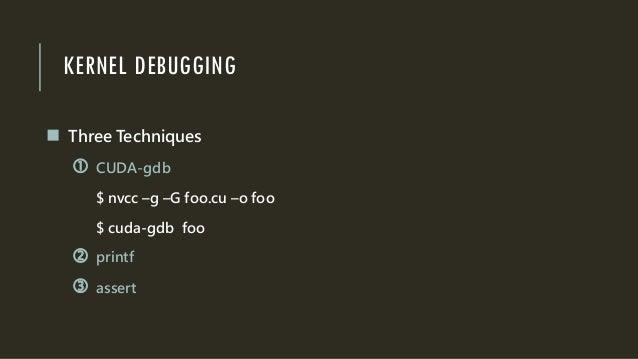 KERNEL DEBUGGING  Three Techniques  CUDA-gdb $ nvcc –g –G foo.cu –o foo $ cuda-gdb foo  printf  assert
