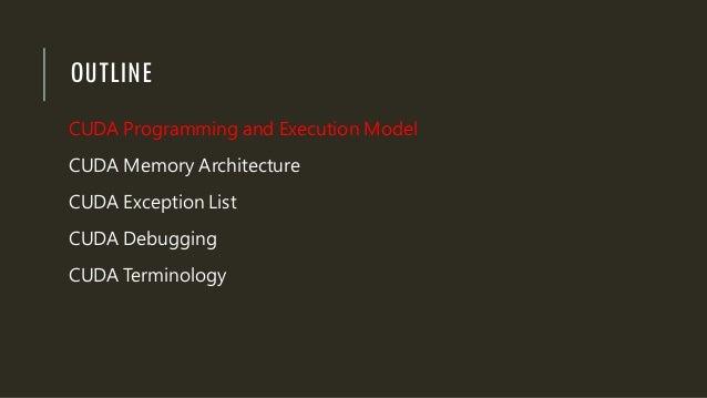 OUTLINE CUDA Programming and Execution Model CUDA Memory Architecture CUDA Exception List CUDA Debugging CUDA Terminology
