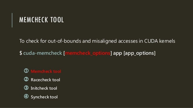 MEMCHECK TOOL To check for out-of-bounds and misaligned accesses in CUDA kernels $ cuda-memcheck [memcheck_options] app [a...