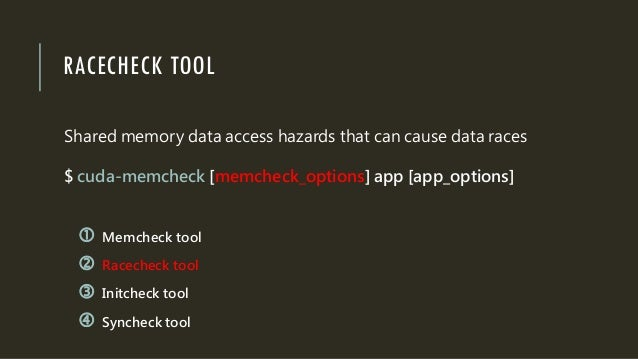 RACECHECK TOOL Shared memory data access hazards that can cause data races $ cuda-memcheck [memcheck_options] app [app_opt...