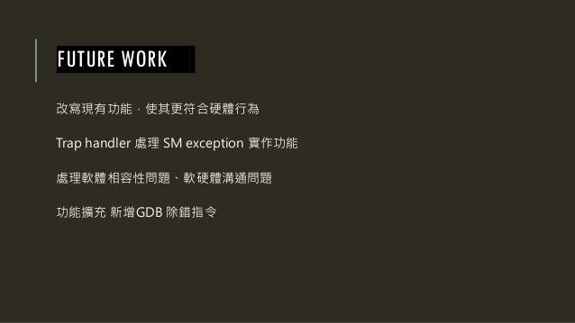 FUTURE WORK 改寫現有功能,使其更符合硬體行為 Trap handler 處理 SM exception 實作功能 處理軟體相容性問題、軟硬體溝通問題 功能擴充 新增GDB 除錯指令
